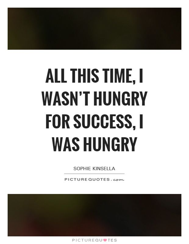 All This Time, I Wasn't Hungry For Success, I Was Hungry  Picture ... All This Time, I Wasn't Hungry For Success, I Was Hungry  Picture ... Hungry For Success Quotes hungry for success quotes