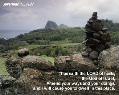 Thus saith the LORD of hosts, the God of Israel, Amend your ways and your doings, and I will cause you to dwell in this place. Jeremiah 7:3