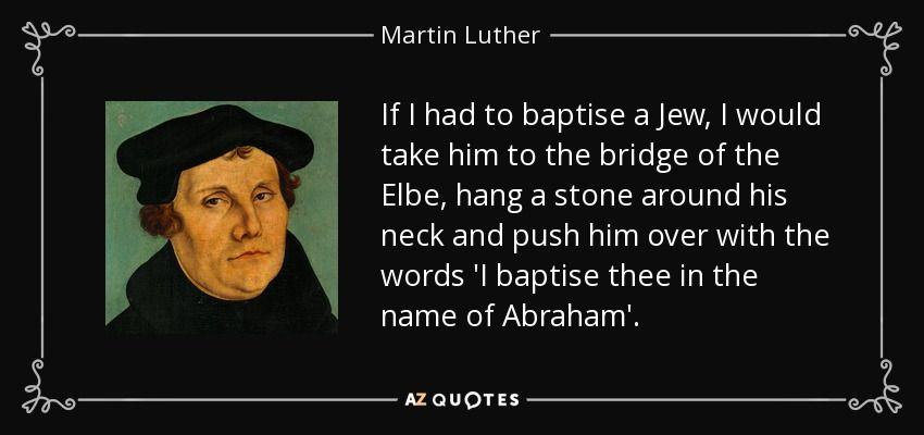 If I Had To Baptise A Jew I Would Take Him To The Bridge Of The Elbe Hang A Stone Around His Neck And Push Him Over With The Words I Baptise