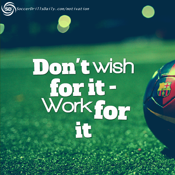 Soccer Motivation Don T Wish For It Work For It