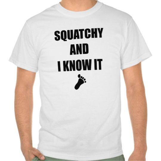 Squatchy and I Know It Shirts