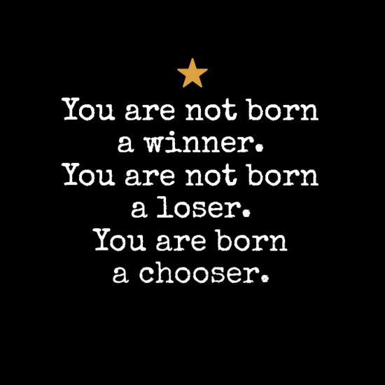 You Are Not Born A Winner You Are Not Born A Loser You Are Born A Chooser