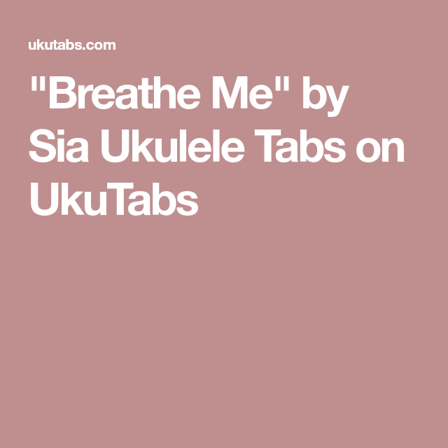 Breathe Me By Sia Ukulele Tabs On Ukutabs Uke Pinterest