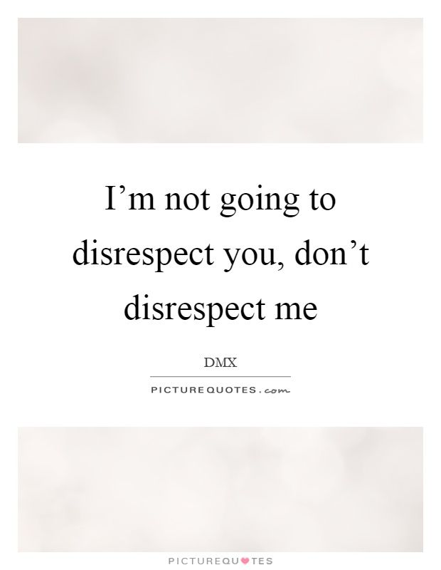 Im Not Going To Disrespect You Dont Disrespect Me Quote 1jpg 620