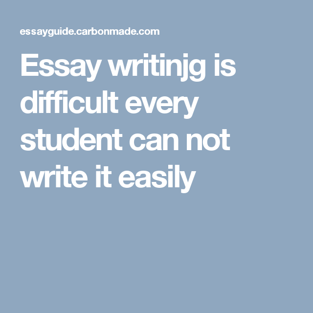 Essay Writinjg Is Difficult Every Student Can Not Write It Easily