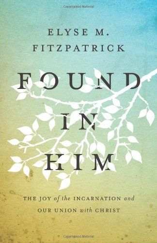 Found in Him: The Joy of the Incarnation and Our Union with Christ:Amazon:Books