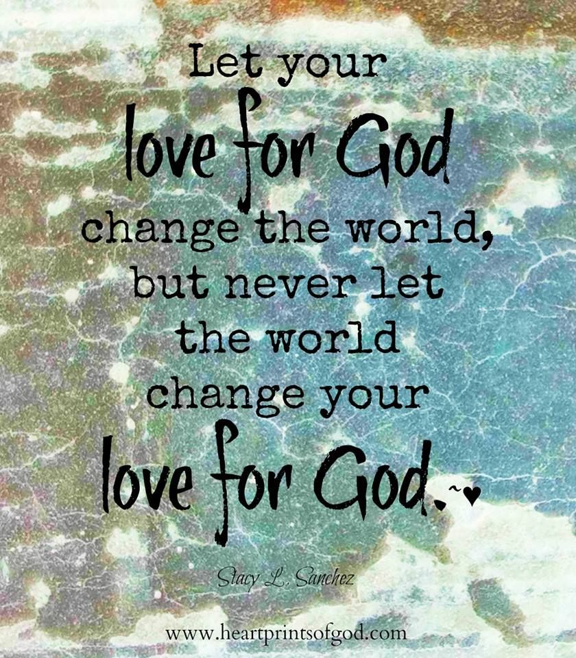 Let your love for God change the world but never let the world change your love for God Quotes about God Quotes about love Quotes about change