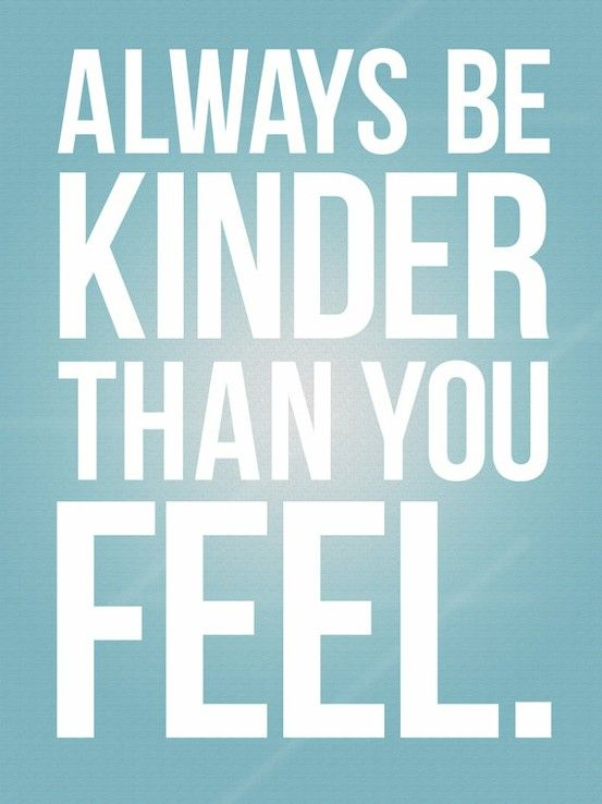 Always be kinder than you feel <3