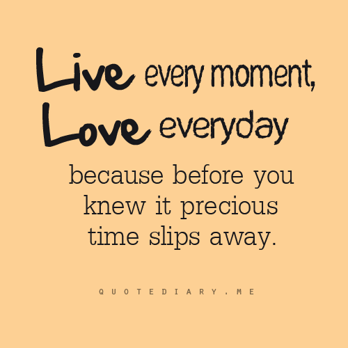 Live Every Moment, Love Every Day, Because Before You Know
