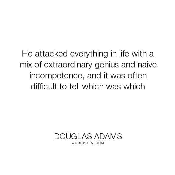 "Douglas Adams - ""He attacked everything in life with a mix of extraordinary genius and naive incompetence,..."". humor"