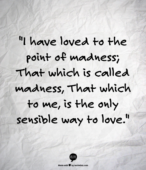 I Have Loved To The Point Of Madness That Which Is Called Madness That Which To Me Is The Only Sensible Way T Criminal Minds Quotes Great Words Love Quotes