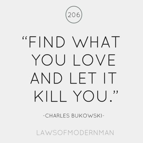 """""""Find what you love and let it kill you.  Let it drain you of your all.  Let it cling onto your back and weigh you down into eventual nothingness.  Let it kill you and let it devour your remains.  For all things will kill you, both slowly and fastly, but it's much better to be killed by a lover."""""""
