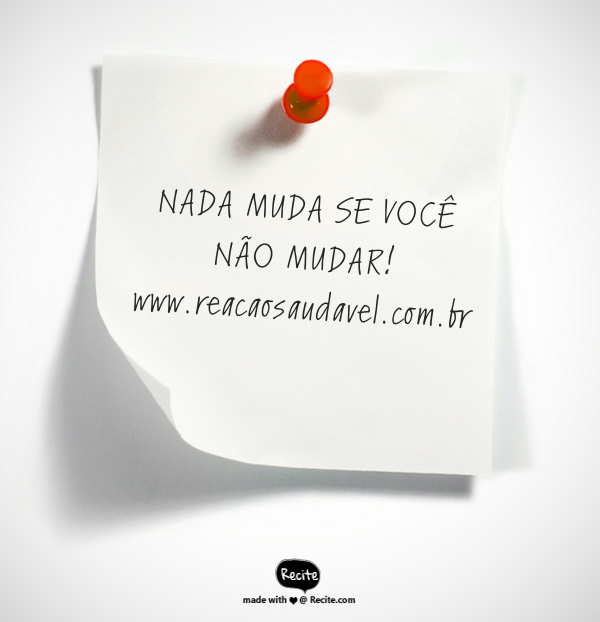 NADA MUDA SE VOCÊ NÃO MUDAR!          www.reacaosaudavel.com.br - Quote From Recite.com #RECITE #QUOTE