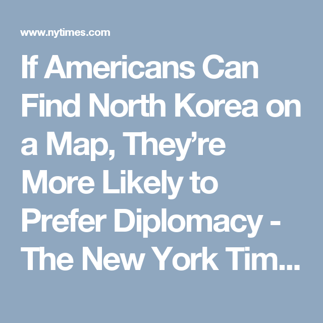 If Americans Can Find North Korea On A Map Theyre More Likely To - Us Trying To Find North Korea On Map