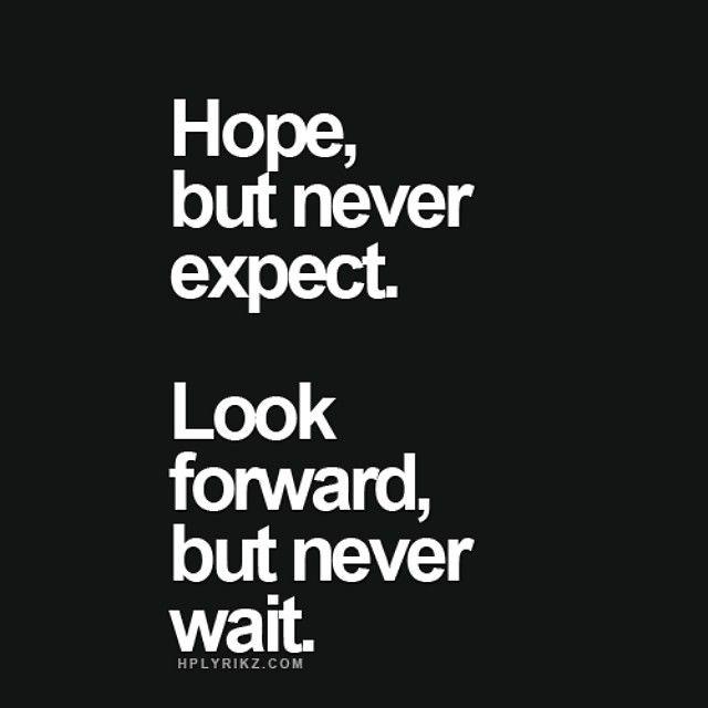 Tenha esperança, mas nunca espere. Olhe pra frente, mas nunca espere.