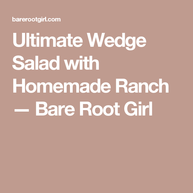 Ultimate Wedge Salad with Homemade Ranch — Bare Root Girl