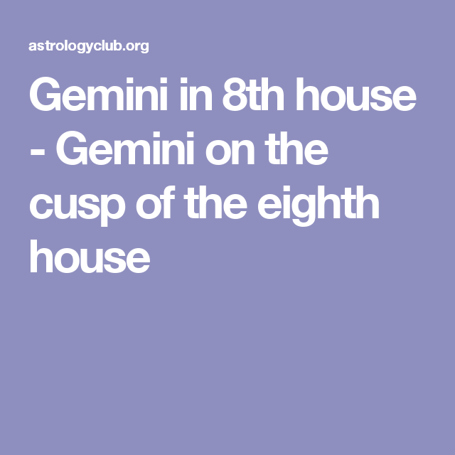 Gemini in 8th house - Gemini on the cusp of the eighth house