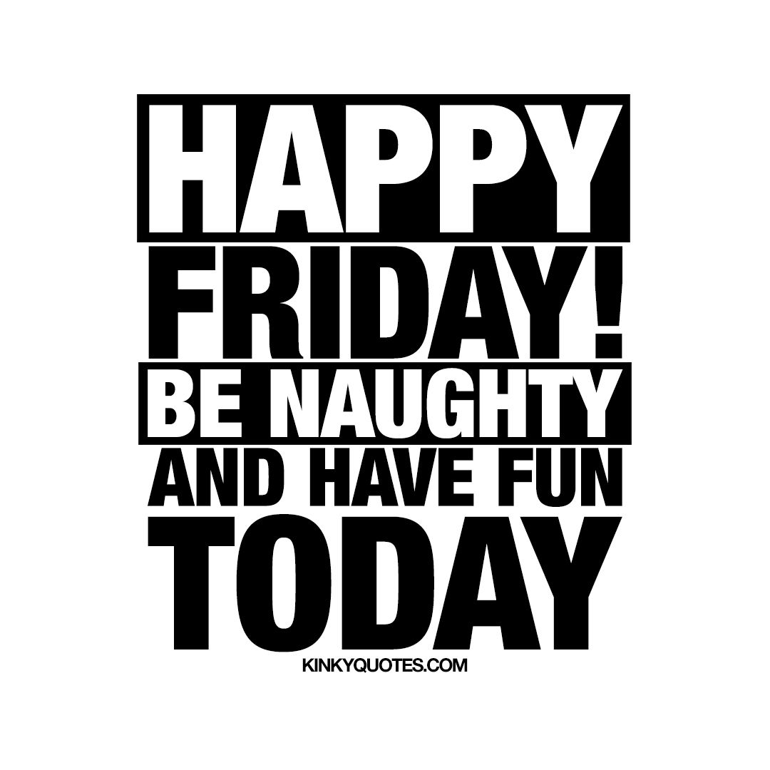 Be naughty and have fun today! - It's FINALLY Friday again!