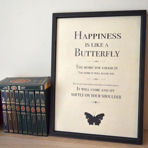 Bonito cuadro con mensaje muy bonito. La felicidad es como una mariposa, cuanto más la persigues, más se eludirá. Pero si prestas atención a otras cosas, vendrá a posarse suavemente en el hombro - See more at: http://honeypoppies.com/cuadros-y-carteles/272-cuadro-happiness.html#sthash.r9tIwWbJ.dpuf