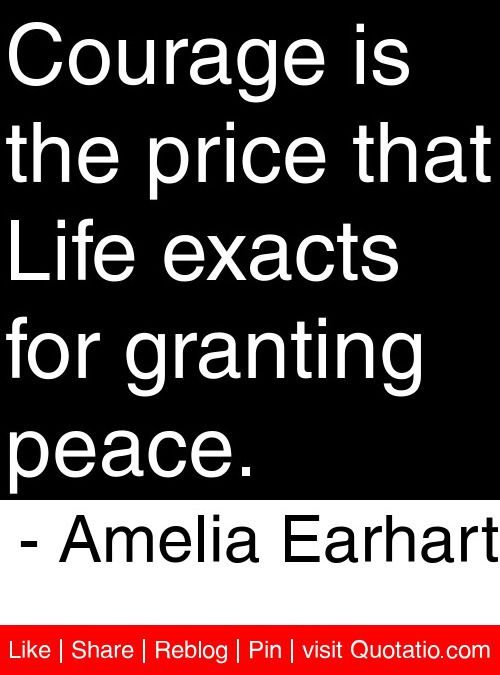 Courage is the price that Life exacts for granting peace - Amelia - price quotations