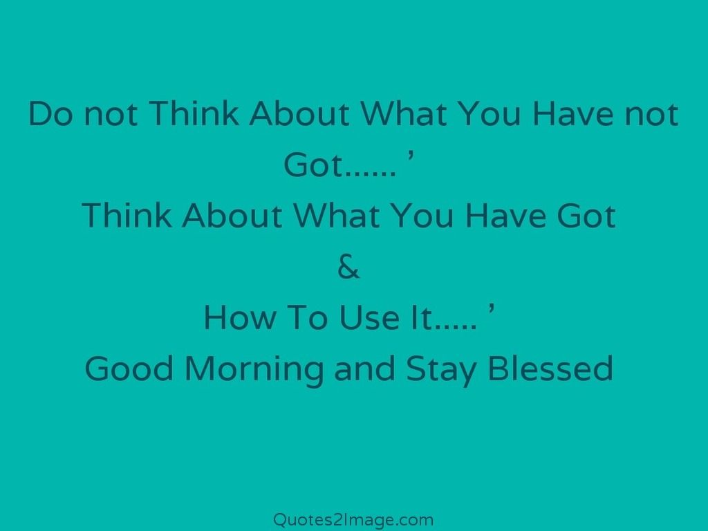 Do Not Think About What You Have Not Got Good Morning Quotes