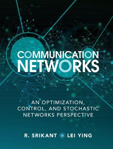 Communication networks : an optimization, control and stochastic networks perspective / R. Srikant, Lei Ying