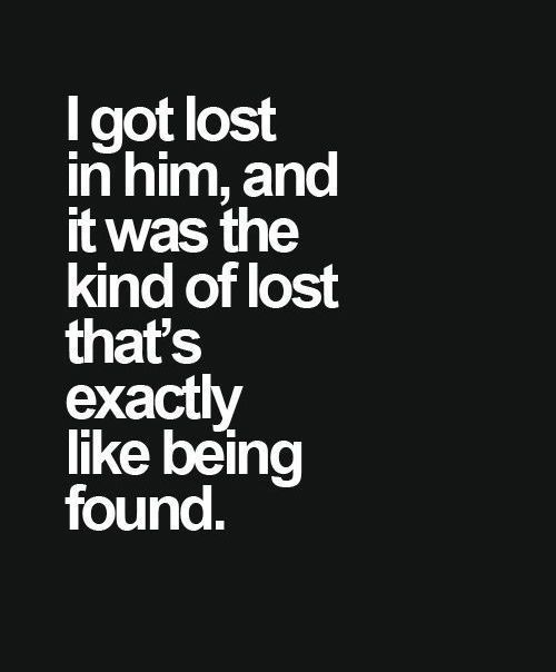 I got lost in him, and it was the kind of lost that's exactly like being found. - Claire Lazebnik