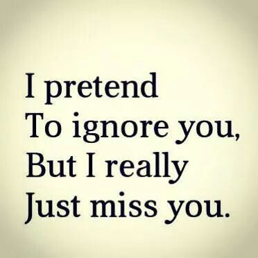 I pretend to ignore you but i really just miss you