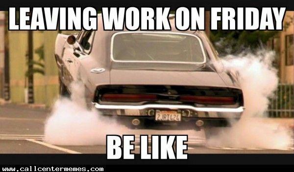 Call Center Memes Call Center Humor Work Humor Leaving Work On Friday