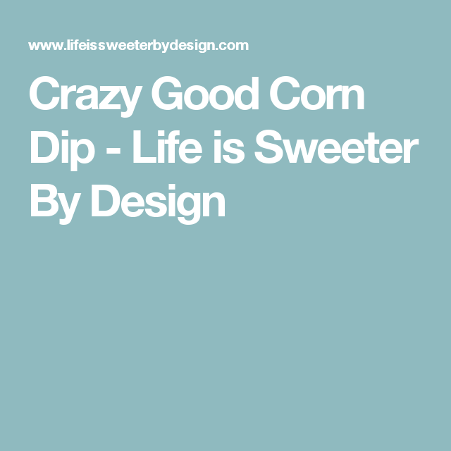 Crazy Good Corn Dip - Life is Sweeter By Design