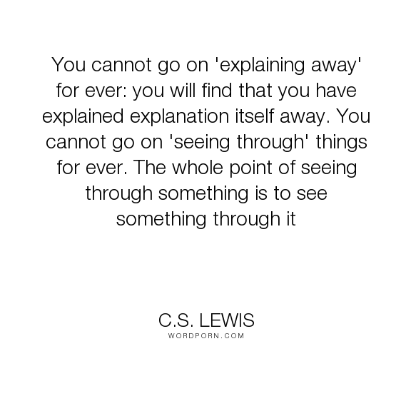 """C.S. Lewis - """"You cannot go on 'explaining away' for ever: you will find that you have explained..."""". knowledge, theory"""