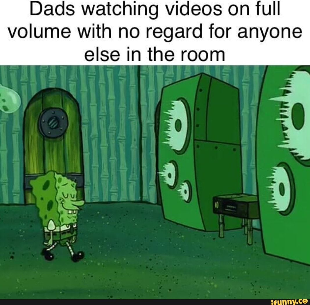 Dads Watching Videos On Full Volume With No Regard For Anyone Else In The Room Ifunny Funny Spongebob Memes Stupid Funny Memes Spongebob Memes