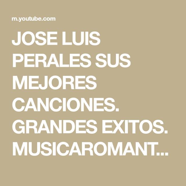 Jose Luis Perales Sus Mejores Canciones Grandes Exitos Musicaromantica Youtube Mejores Canciones Canciones Quisiera Decir Tu Nombre