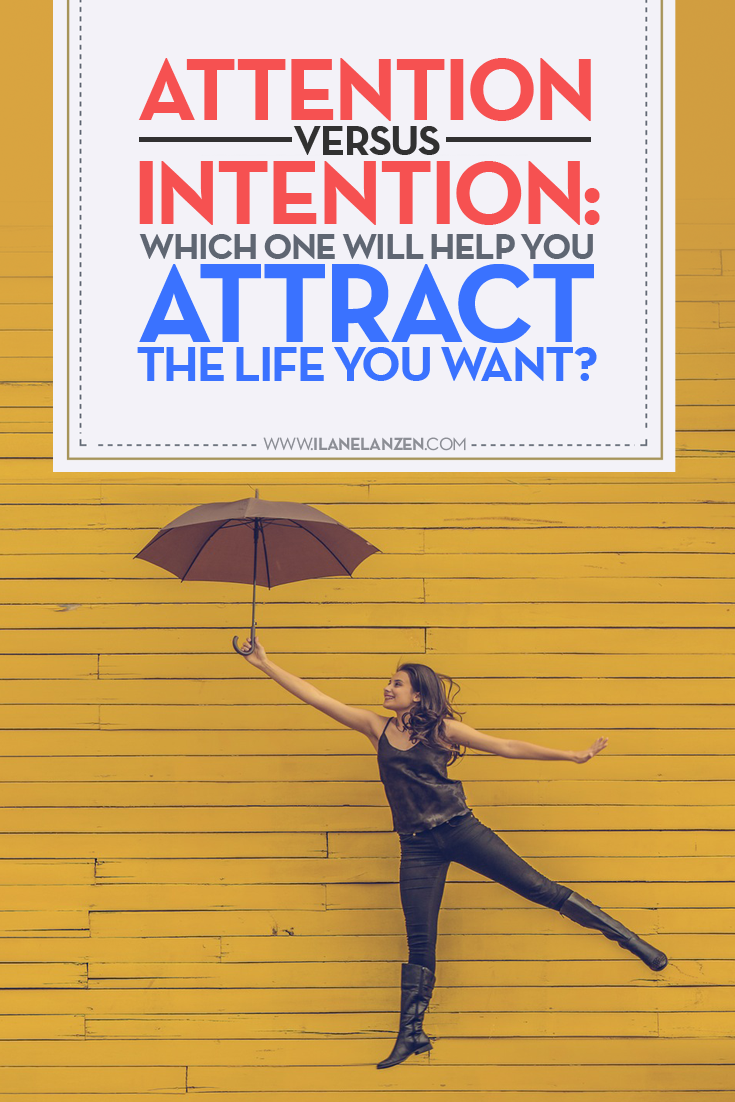 Attention vs Intention | http://www.ilanelanzen.com/personaldevelopment/attention-versus-intention-which-one-will-help-you-attract-the-life-you-want/