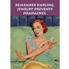 Remember darling, jewelry prevents headaches.