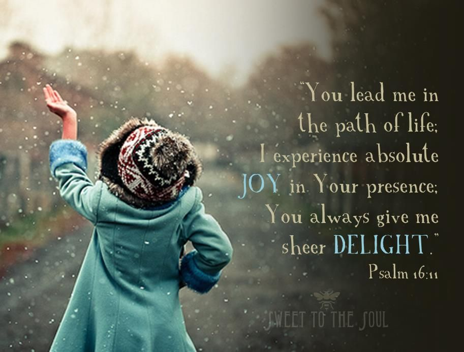 You lead me in the path of life. I experience absolute joy in Your presence. You always give me sheer delight. Psalm 16:11
