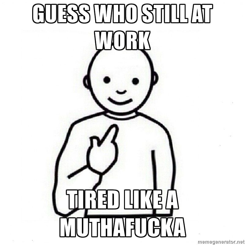 Guess Who Still At Work Tired Like A Muthafucka Guess Who Meme