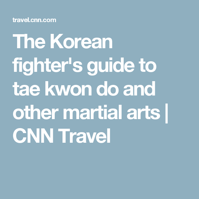 The Korean fighter's guide to tae kwon do and other martial arts | CNN Travel