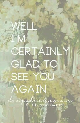 Well im certainly glad to see you again | The Great Gatsby
