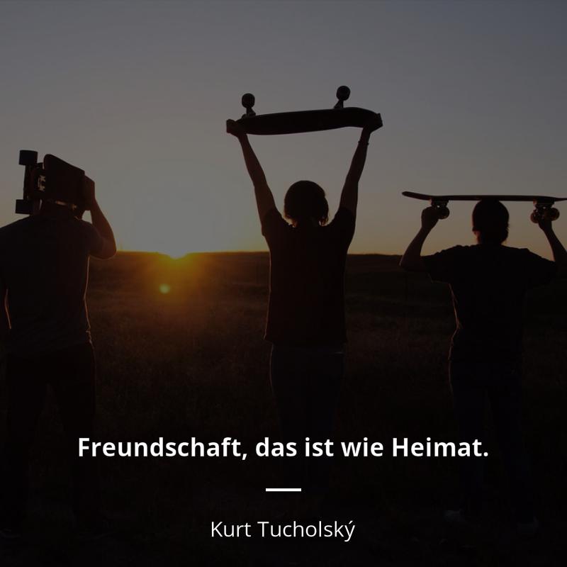 Freundschaft Das Ist Wie Heimat Kurt Tucholsky Freundschaft Freundschaft Zitate Zitate Spruche Zitate