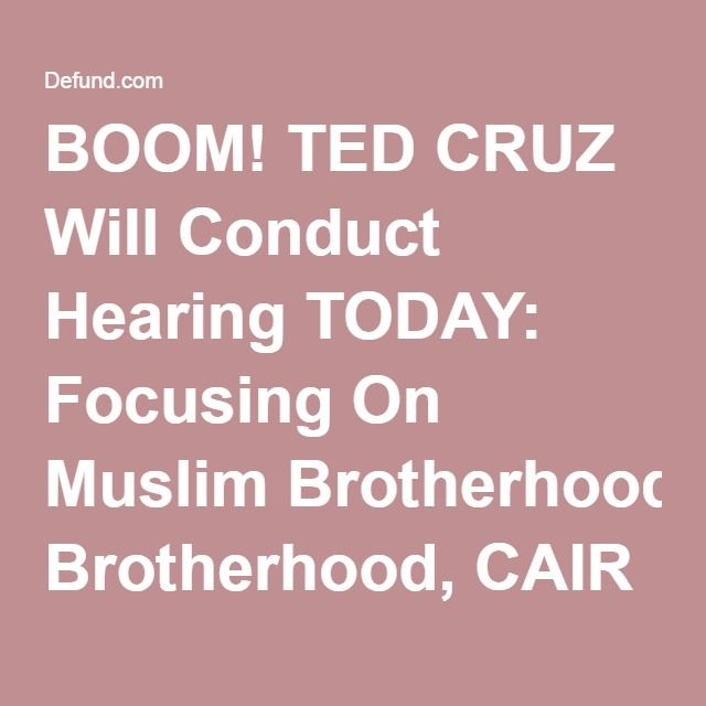 "BOOM! TED CRUZ Will Conduct Hearing TODAY: Focusing On Muslim Brotherhood, CAIR And Obama Regime's Cover-ups, ""WILLFUL BLINDNESS"" To Radical Islam"