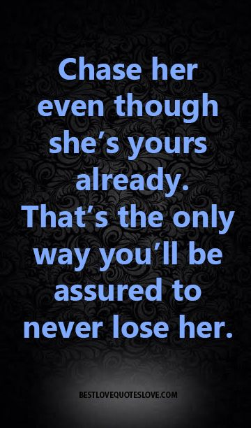 Chase her even though she's yours already. that's the only way you'll be assured to never lose her.