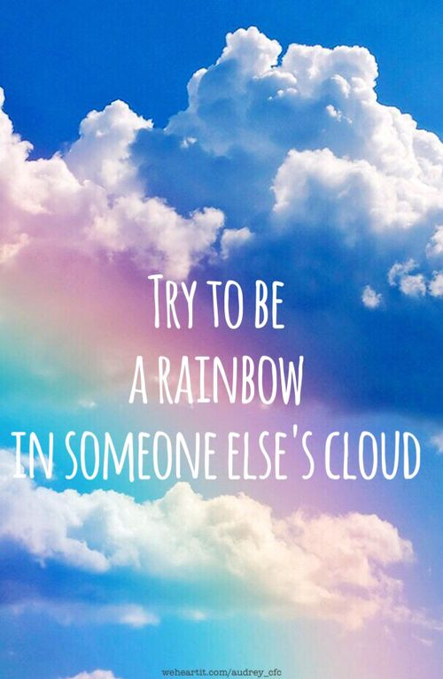 Try To Be A Rainbow In Someone Elses Cloud Must Have Quotes