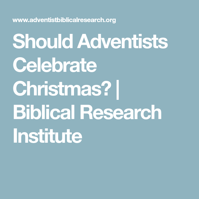 Do 7th Day Adventists Celebrate Christmas.Should Adventists Celebrate Christmas Biblical Research
