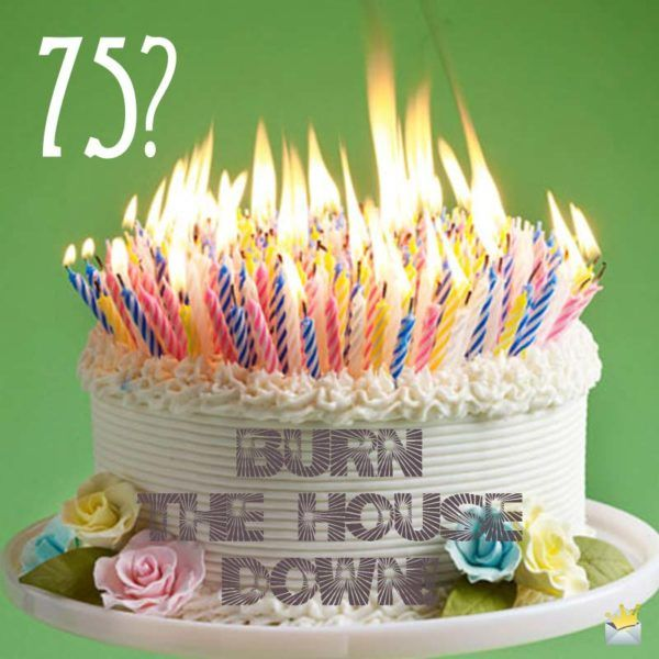 75 Burn The House Down