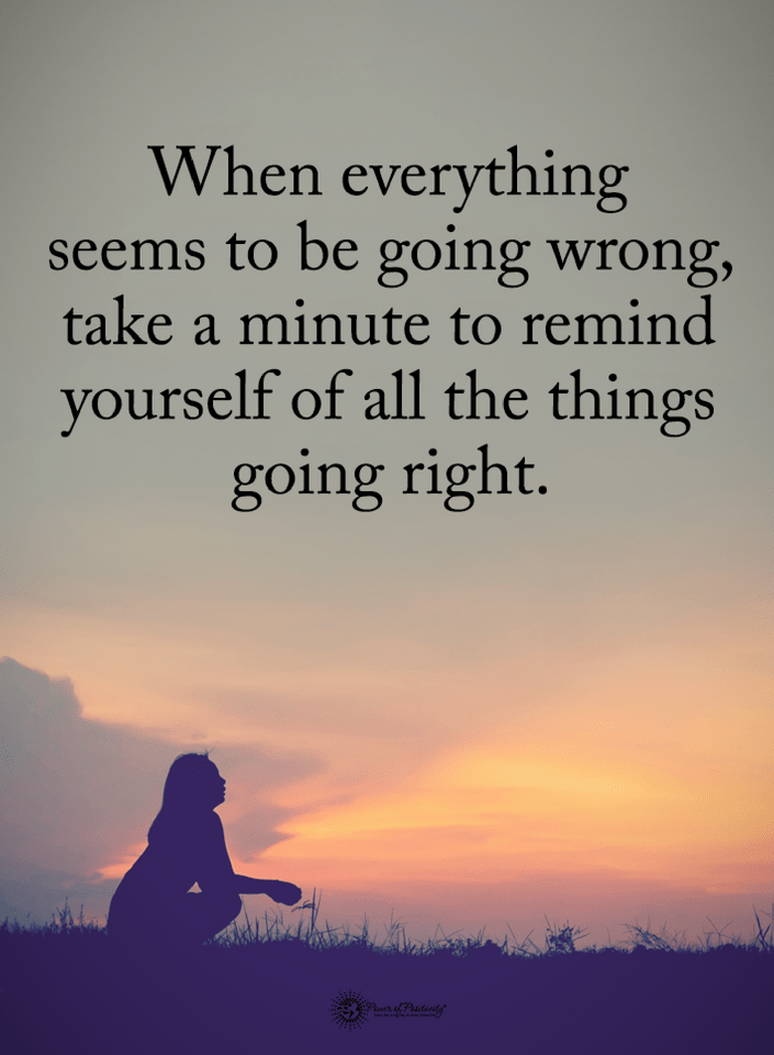 Quotes When Everything Seems To Be Going Wrong Take A Minute To Remind Yourself Of All The Things Going Rig Inspirational Quotes Life Quotes Empowering Quotes