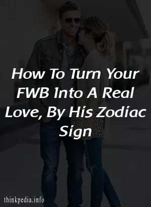 How To Turn Your FWB Into A Real Love, By His Zodiac Sign – ThinkPedia