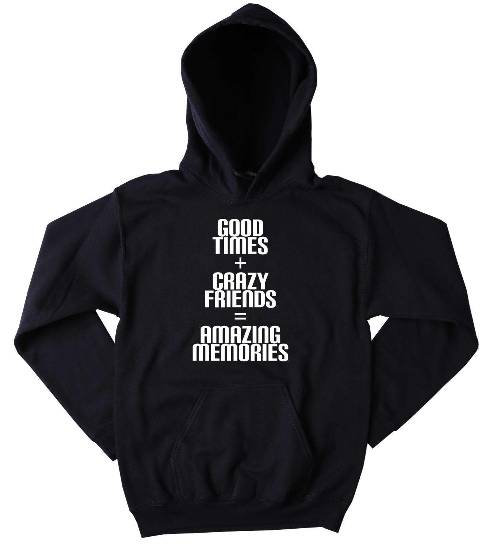 Friend Hoodie Good Times Crazy Friends Amazing Memories Slogan Funny Social Party Drinking Rave Tumblr Sweatshirt