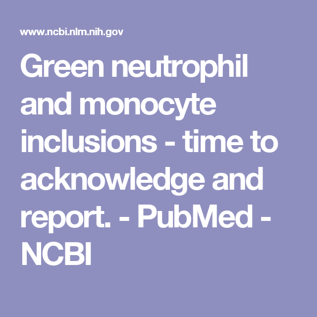 Green neutrophil and monocyte inclusions - time to