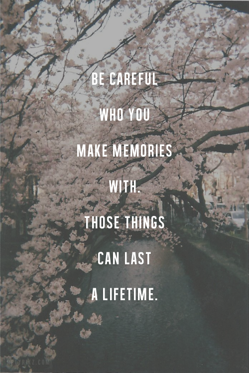 Be Careful Who You Make Memories With Those Things Can Last A Lifetime Memories Quotes In Loving Memory Quotes Words